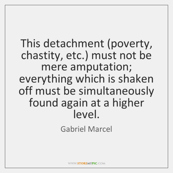This detachment (poverty, chastity, etc.) must not be mere amputation; everything which ...