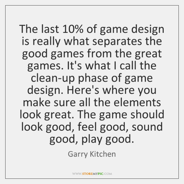 The last 10% of game design is really what separates the good games ...