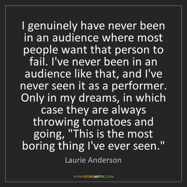 Laurie Anderson: I genuinely have never been in an audience where most...