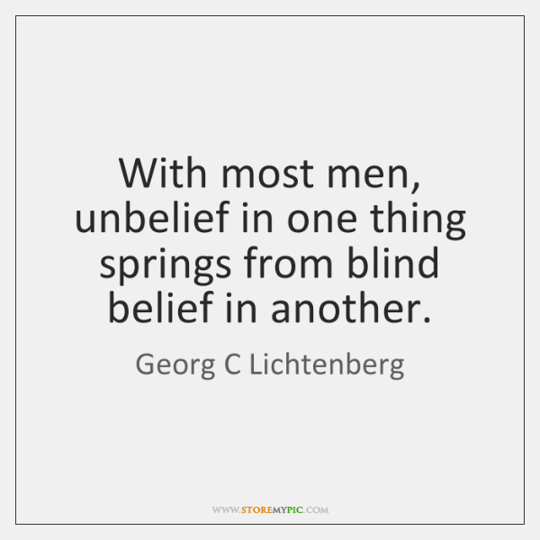 With most men, unbelief in one thing springs from blind belief in ...