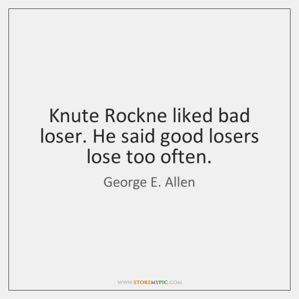 Knute Rockne liked bad loser. He said good losers lose too often.
