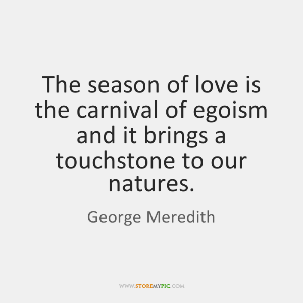 The season of love is the carnival of egoism and it brings ...