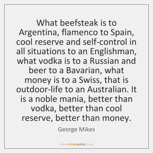 What beefsteak is to Argentina, flamenco to Spain, cool reserve and self-control ...