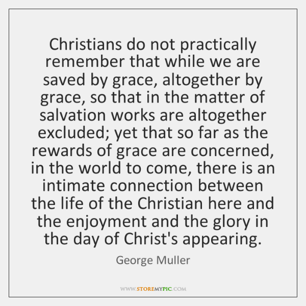 Christians do not practically remember that while we are saved by grace, ...