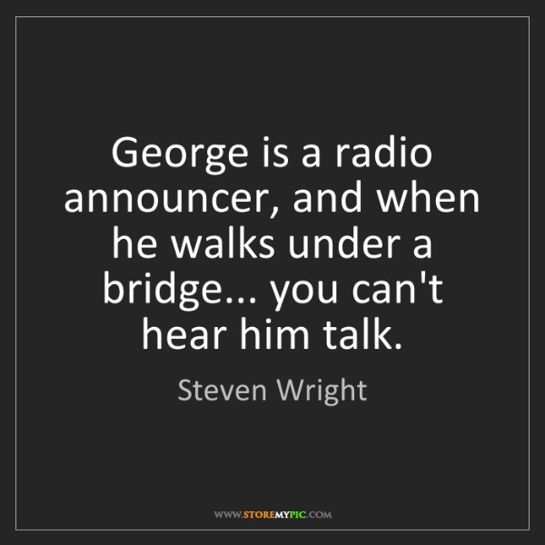 Steven Wright: George is a radio announcer, and when he walks under...