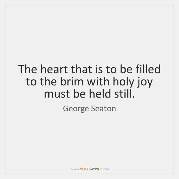 The heart that is to be filled to the brim with holy ...