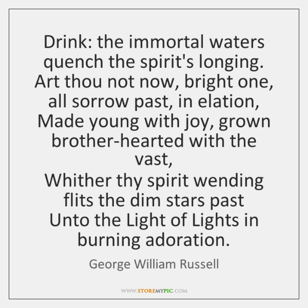 Drink: the immortal waters quench the spirit's longing.   Art thou not now, ...