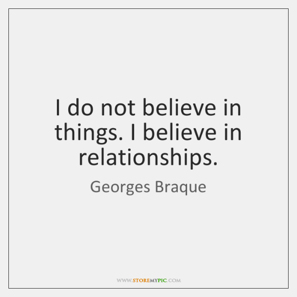 I do not believe in things. I believe in relationships.