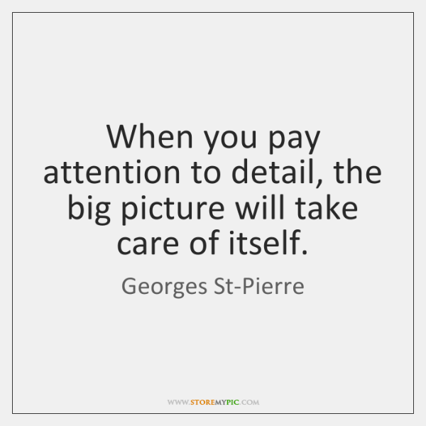 When you pay attention to detail, the big picture will take care ...