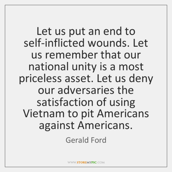 Let us put an end to self-inflicted wounds. Let us remember that ...