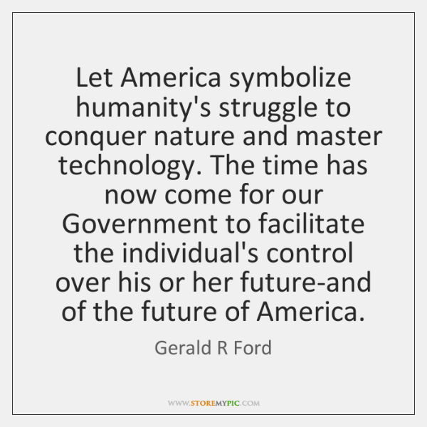 Let America symbolize humanity's struggle to conquer nature and master technology. The ...