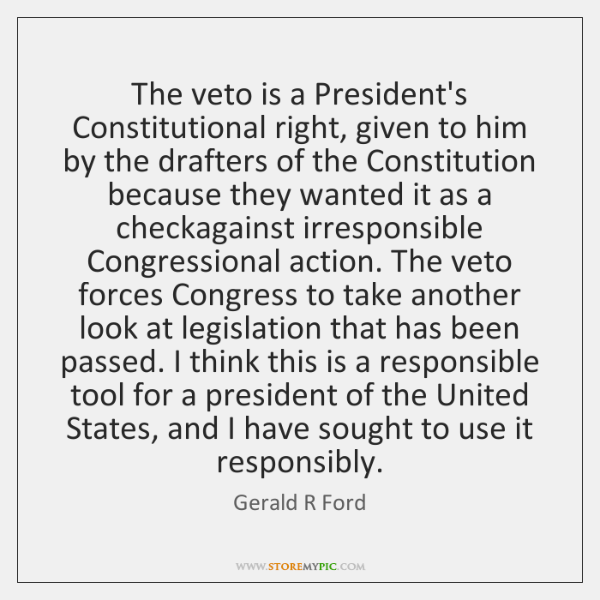 The veto is a President's Constitutional right, given to him by the ...