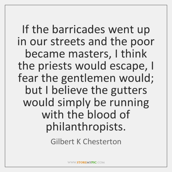 If the barricades went up in our streets and the poor became ...