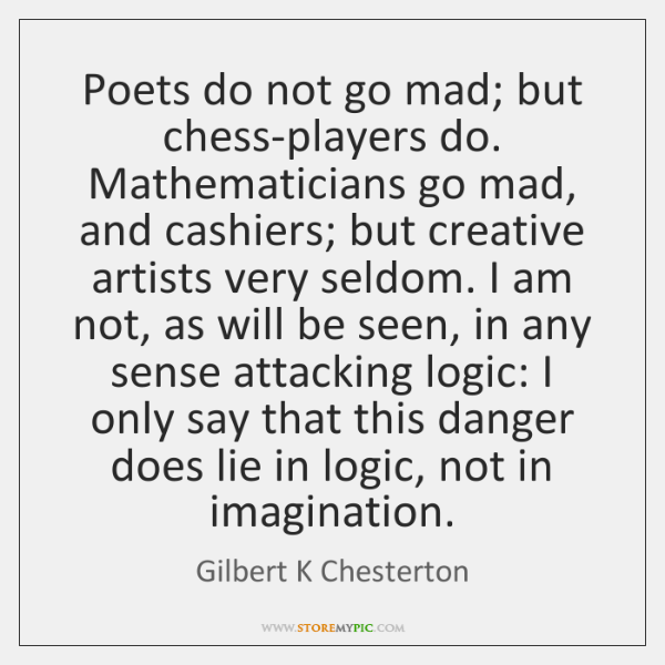 Poets do not go mad; but chess-players do. Mathematicians go mad, and ...