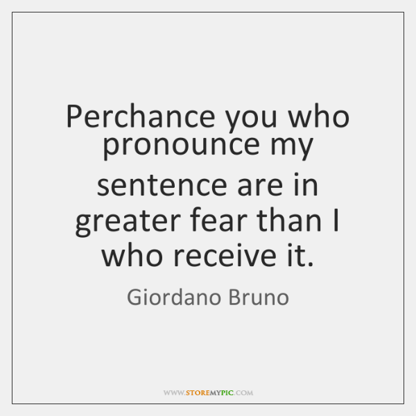 Perchance you who pronounce my sentence are in greater fear than I ...