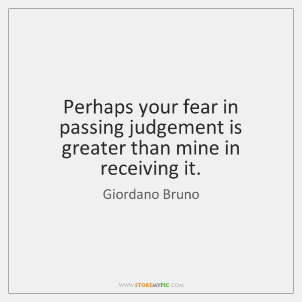 Perhaps your fear in passing judgement is greater than mine in receiving ...