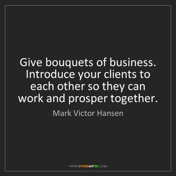 Mark Victor Hansen: Give bouquets of business. Introduce your clients to...
