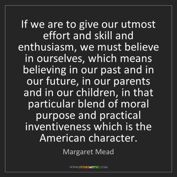 Margaret Mead: If we are to give our utmost effort and skill and enthusiasm,...