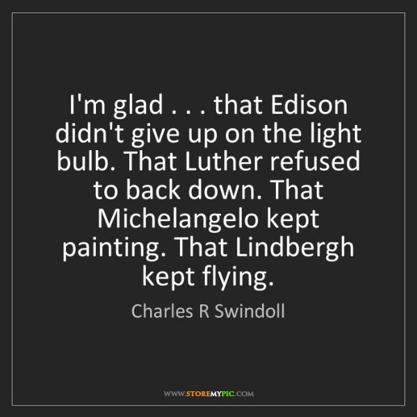 Charles R Swindoll: I'm glad . . . that Edison didn't give up on the light...