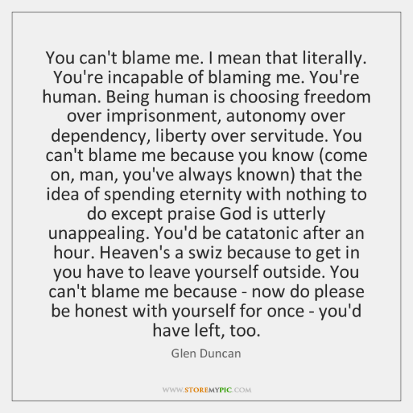 You can't blame me. I mean that literally. You're incapable of blaming ...