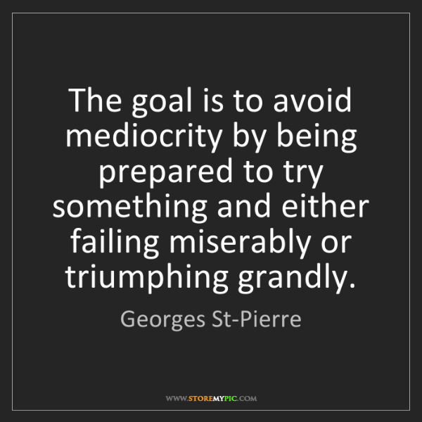 Georges St-Pierre: The goal is to avoid mediocrity by being prepared to...