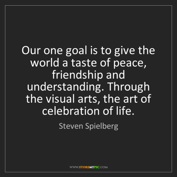 Steven Spielberg: Our one goal is to give the world a taste of peace, friendship...