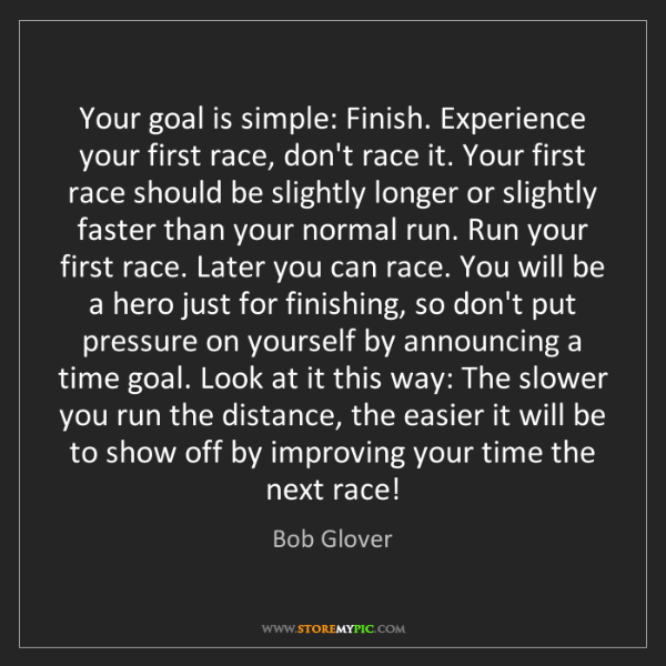 Bob Glover: Your goal is simple: Finish. Experience your first race,...