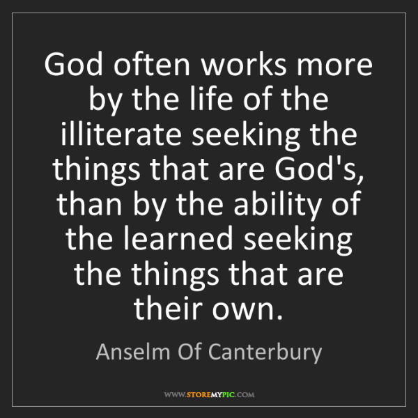 Anselm Of Canterbury: God often works more by the life of the illiterate seeking...