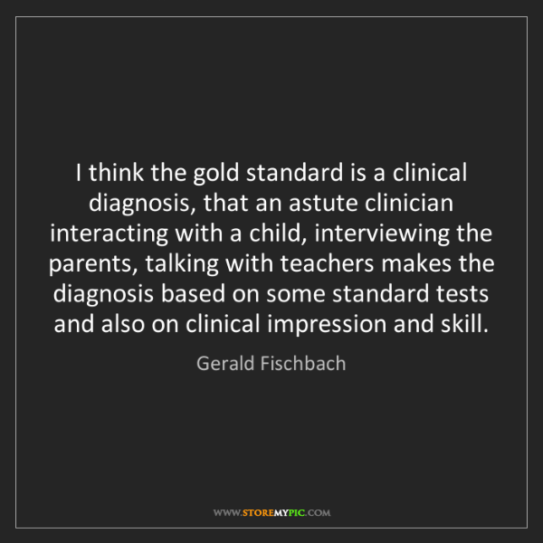 Gerald Fischbach: I think the gold standard is a clinical diagnosis, that...