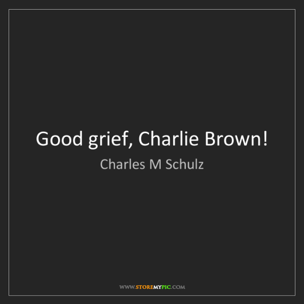 Charles M Schulz: Good grief, Charlie Brown!