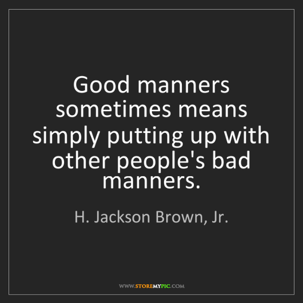 H. Jackson Brown, Jr.: Good manners sometimes means simply putting up with other...