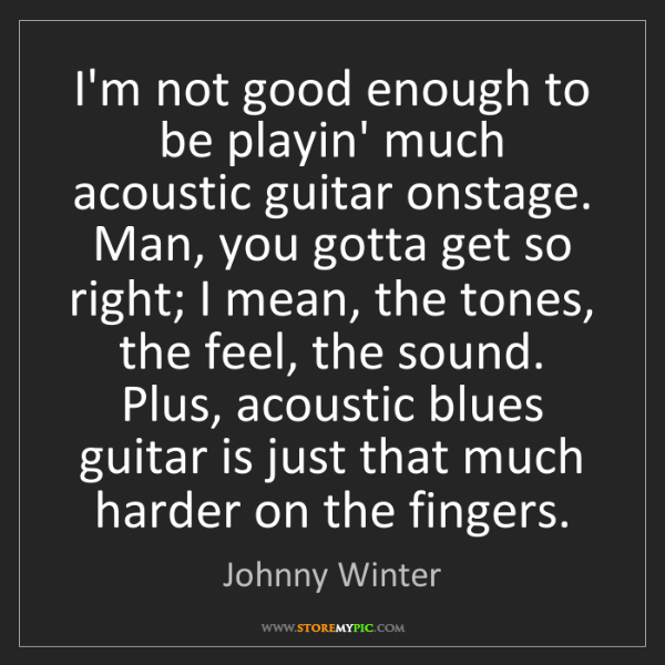 Johnny Winter: I'm not good enough to be playin' much acoustic guitar...