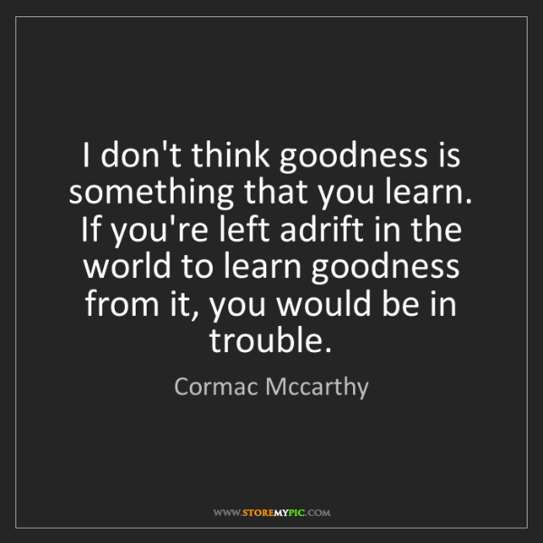 Cormac Mccarthy: I don't think goodness is something that you learn. If...