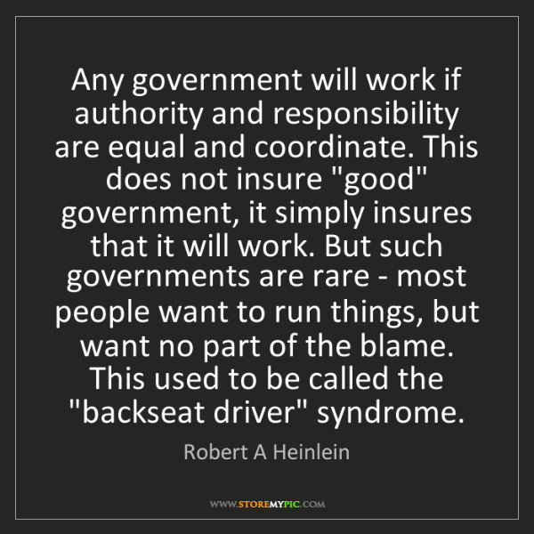 Robert A Heinlein: Any government will work if authority and responsibility...