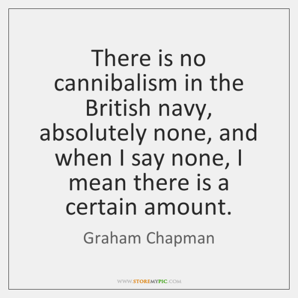 There is no cannibalism in the British navy, absolutely none, and when ...