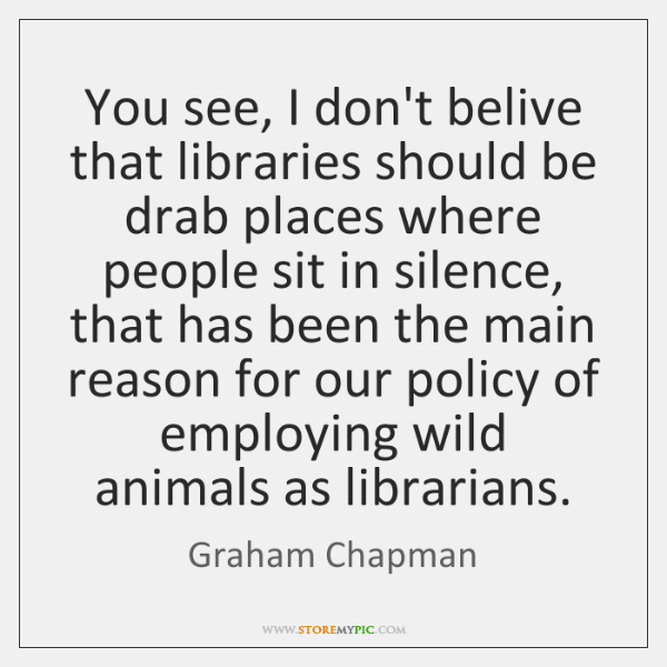 You see, I don't belive that libraries should be drab places where ...