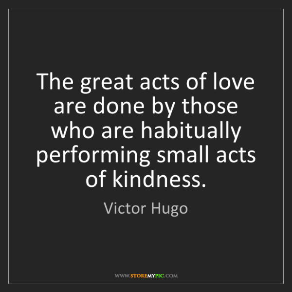 Victor Hugo: The great acts of love are done by those who are habitually...