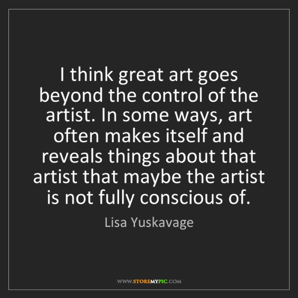 Lisa Yuskavage: I think great art goes beyond the control of the artist....