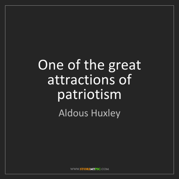 Aldous Huxley: One of the great attractions of patriotism