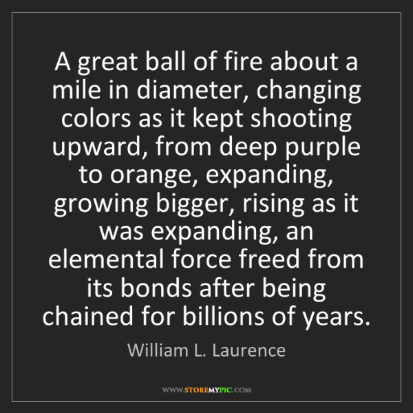 William L. Laurence: A great ball of fire about a mile in diameter, changing...