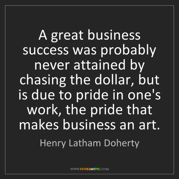 Henry Latham Doherty: A great business success was probably never attained...