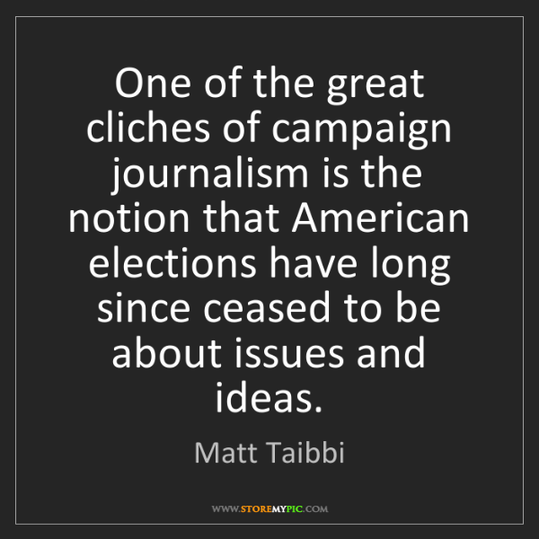 Matt Taibbi: One of the great cliches of campaign journalism is the...