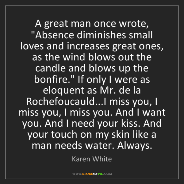 "Karen White: A great man once wrote, ""Absence diminishes small loves..."