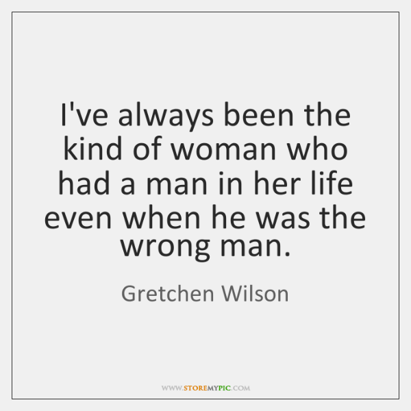 I've always been the kind of woman who had a man in ...