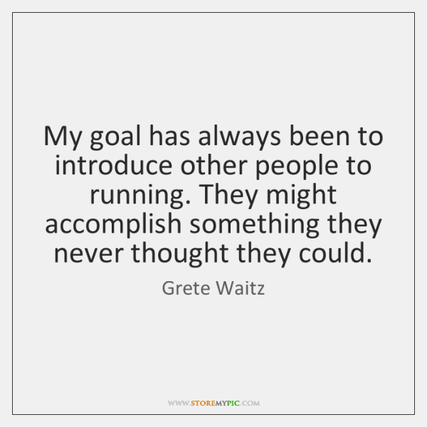 My goal has always been to introduce other people to running. They ...