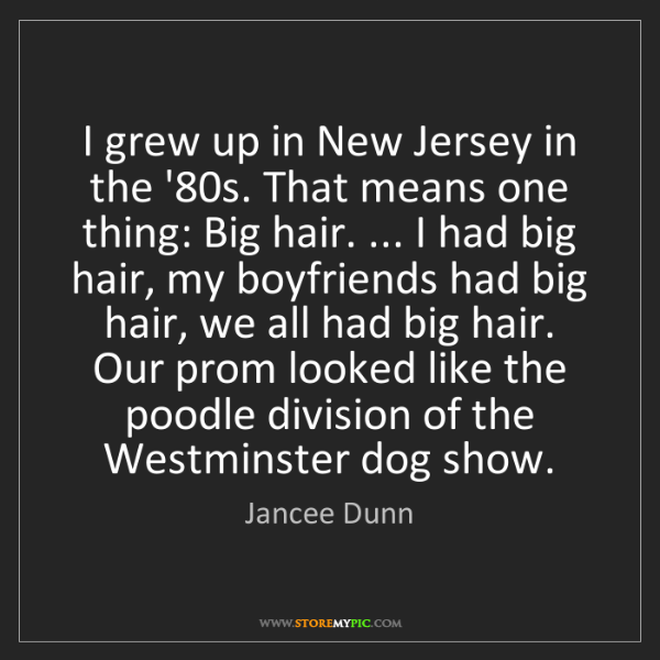 Jancee Dunn: I grew up in New Jersey in the '80s. That means one thing:...