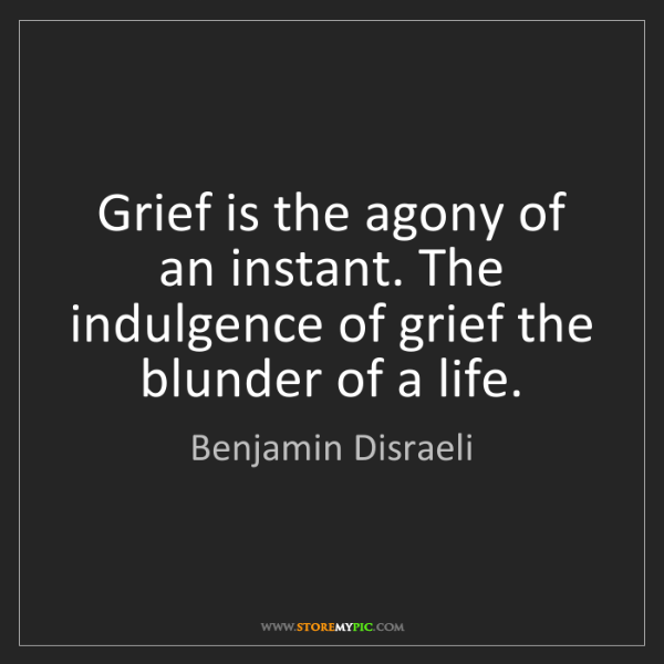 Benjamin Disraeli: Grief is the agony of an instant. The indulgence of grief...