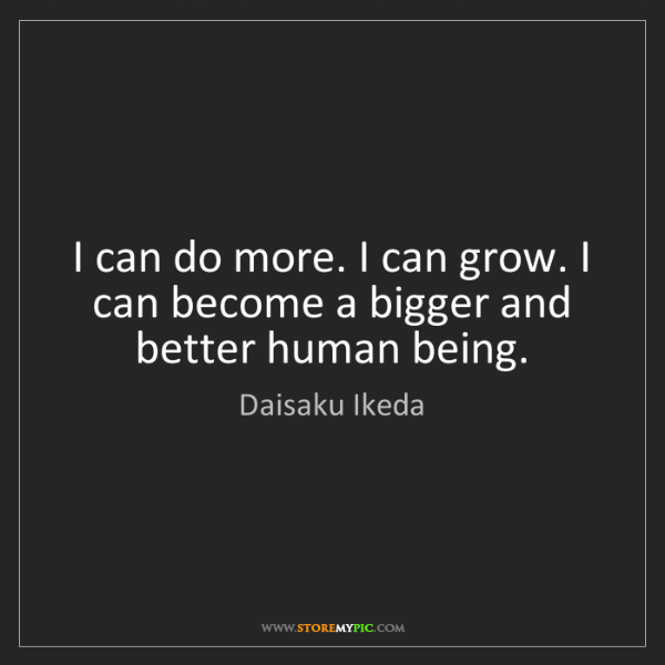 Daisaku Ikeda: I can do more. I can grow. I can become a bigger and...