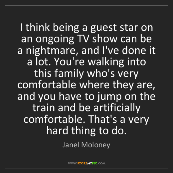 Janel Moloney: I think being a guest star on an ongoing TV show can...