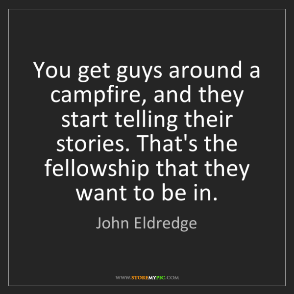 John Eldredge: You get guys around a campfire, and they start telling...